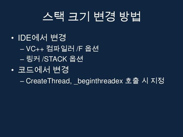 스택 크기 변경 방법• IDE에서 변경 – VC++ 컴파일러 /F 옵션 – 링커 /STACK 옵션• 코드에서 변경 – CreateThread, _beginthreadex 호출 시 지정