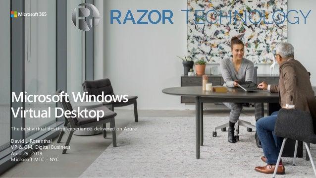 Microsoft Windows Virtual Desktop The best virtual desktop experience, delivered on Azure David J. Rosenthal VP & GM, Digi...