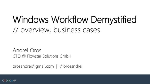 Windows Workflow Demystified // overview, business cases Andrei Oros CTO @ Flowster Solutions GmbH orosandrei@gmail.com | ...