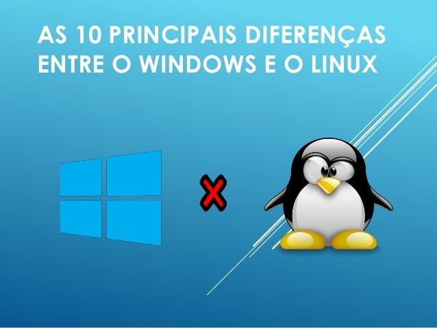 AS 10 PRINCIPAIS DIFERENÇAS ENTRE O WINDOWS E O LINUX