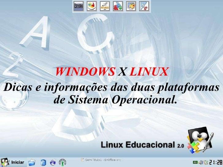 <ul><li>WINDOWS  X  LINUX </li></ul><ul><li>Dicas e informações das duas plataformas de Sistema Operacional. </li></ul>