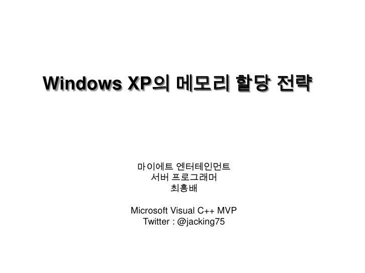 Windows XP의 메모리 할당 전략<br />마이에트 엔터테인먼트<br />서버 프로그래머<br />최흥배<br />Microsoft Visual C++ MVP<br />Twitter : @jacking75<br />