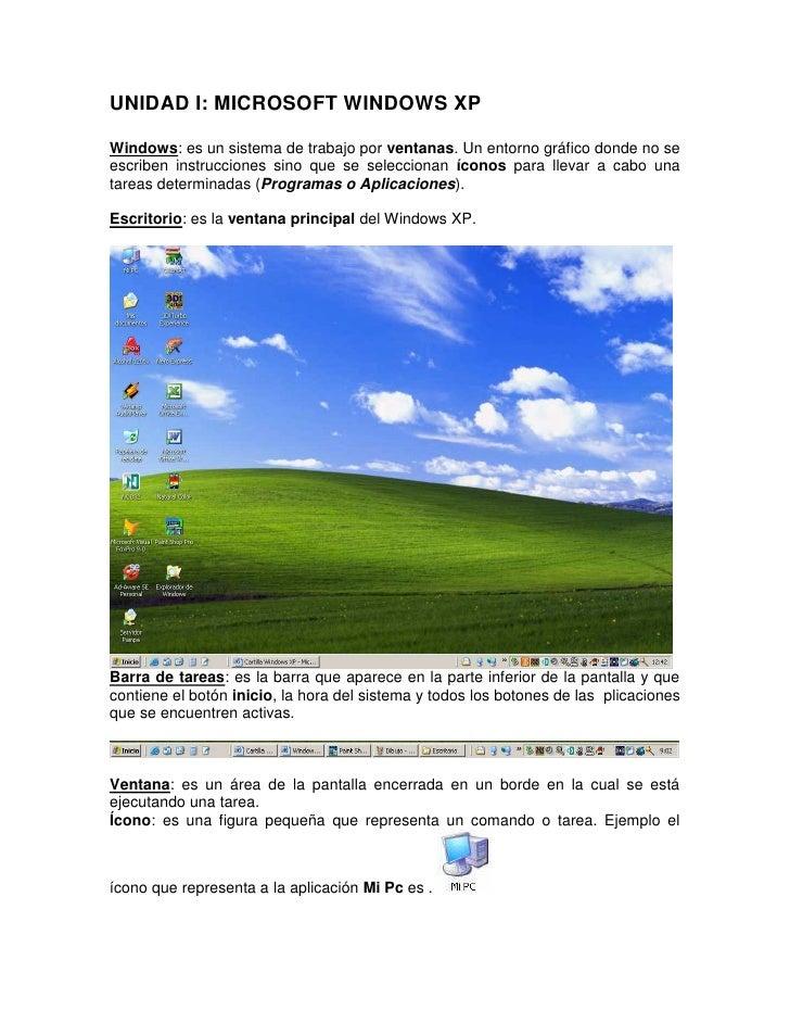 UNIDAD I: MICROSOFT WINDOWS XPWindows: es un sistema de trabajo por ventanas. Un entorno gráfico donde no seescriben instr...