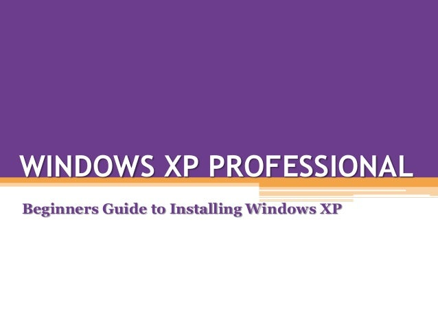 WINDOWS XP PROFESSIONALBeginners Guide to Installing Windows XP