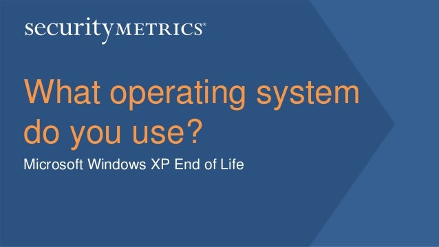 What operating system do you use? Microsoft Windows XP End of Life