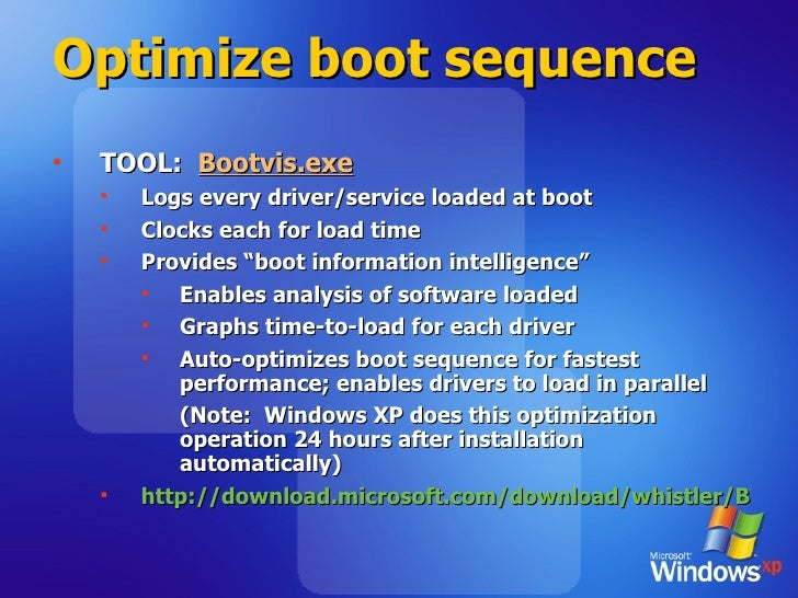 Optimize boot sequence <ul><li>TOOL:  Bootvis.exe </li></ul><ul><ul><li>Logs every driver/service loaded at boot </li></ul...