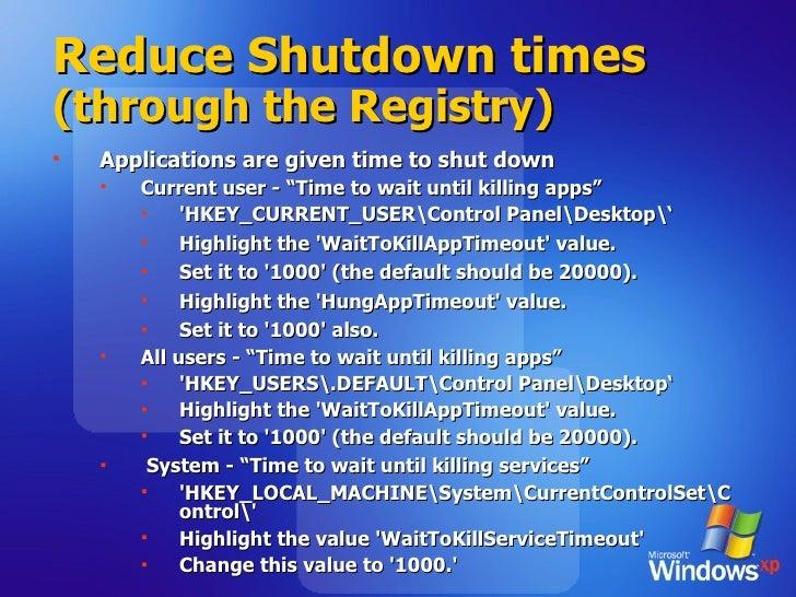 Reduce Shutdown times  (through the Registry) <ul><li>Applications are given time to shut down </li></ul><ul><ul><li>Curre...