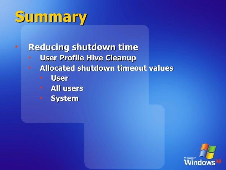 Summary <ul><li>Reducing shutdown time </li></ul><ul><ul><li>User Profile Hive Cleanup </li></ul></ul><ul><ul><li>Allocate...