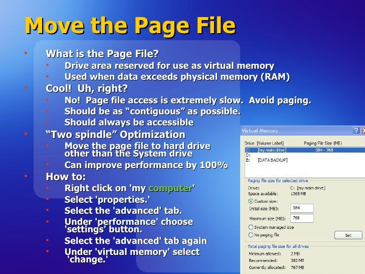 Move the Page File  <ul><li>What is the Page File? </li></ul><ul><ul><li>Drive area reserved for use as virtual memory  </...