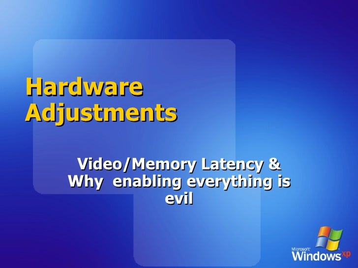 Hardware Adjustments Video/Memory Latency & Why  enabling everything is evil