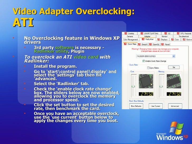 Video Adapter Overclocking: ATI <ul><li>No Overclocking feature in Windows XP drivers </li></ul><ul><ul><li>3rd party  sof...