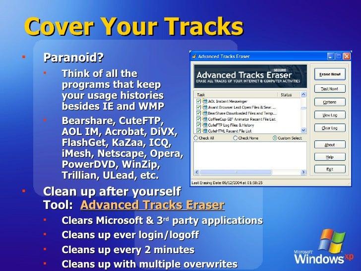 Cover Your Tracks <ul><li>Paranoid? </li></ul><ul><ul><li>Think of all the  programs that keep  your usage histories  besi...
