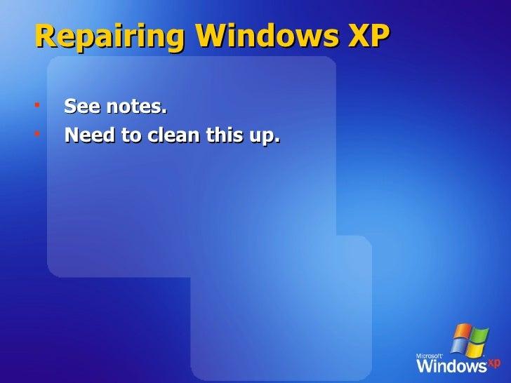 Repairing Windows XP <ul><li>See notes. </li></ul><ul><li>Need to clean this up. </li></ul>