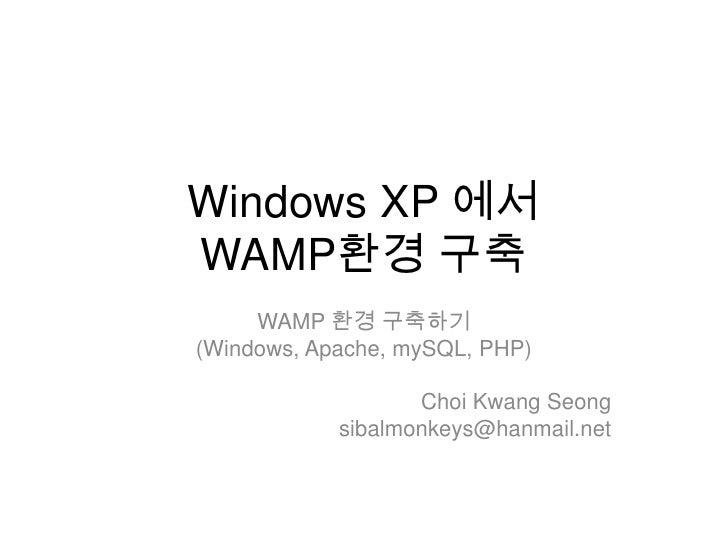 Windows XP 에서WAMP환경구축<br />WAMP 환경 구축하기<br />(Windows, Apache, mySQL, PHP)<br />ChoiKwangSeong<br />sibalmonkeys@hanmail.n...