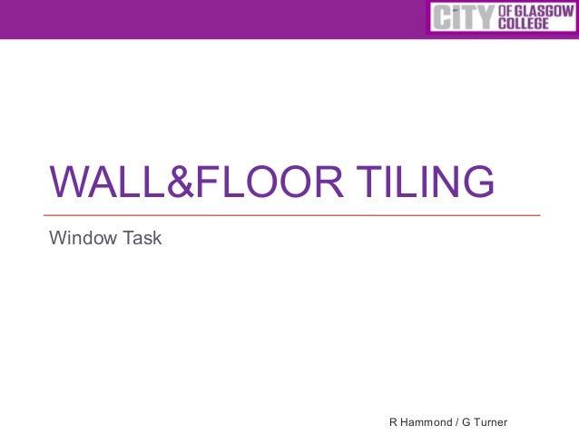 WALL&FLOOR TILING Window Task R Hammond / G Turner