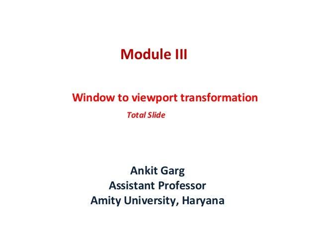 Module III Window to viewport transformation Total Slide Ankit Garg Assistant Professor Amity University, Haryana