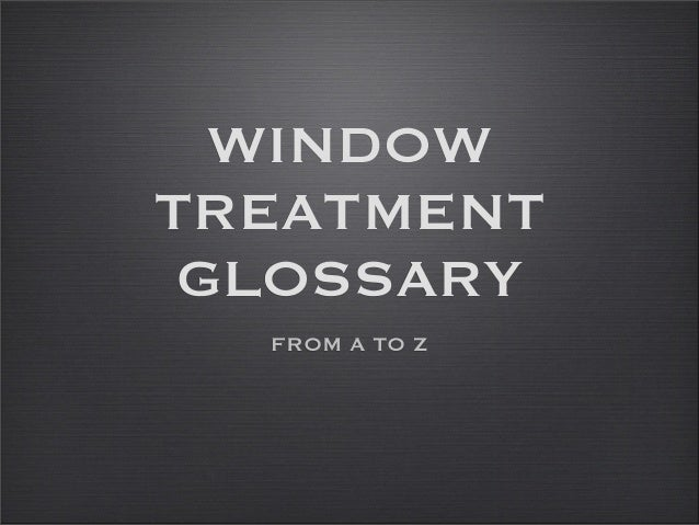 WINDOW TREATMENT GLOSSARY FROM A TO Z