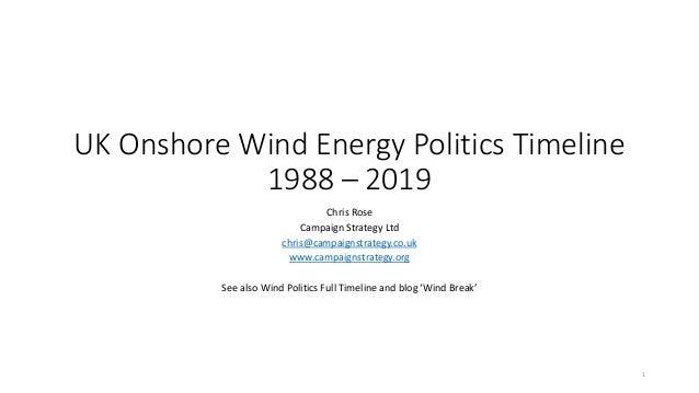 UK Onshore Wind Energy Politics Timeline 1988 – 2019 Chris Rose Campaign Strategy Ltd chris@campaignstrategy.co.uk www.cam...