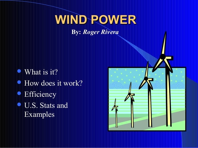 WIND POWER               By: Roger Rivera What  is it? How does it work? Efficiency U.S. Stats and  Examples