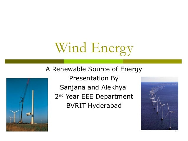 1 Wind Energy A Renewable Source of Energy Presentation By Sanjana and Alekhya 2nd Year EEE Department BVRIT Hyderabad