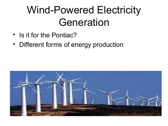 Wind-Powered Electricity          Generation• Is it for the Pontiac?• Different forms of energy production