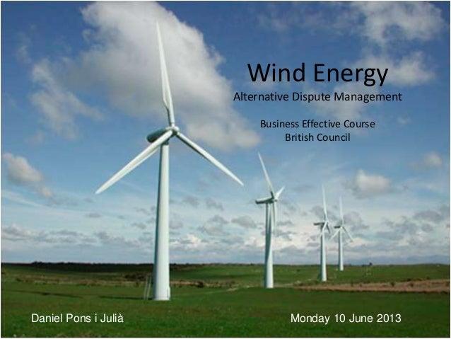 Wind EnergyAlternative Dispute ManagementBusiness Effective CourseBritish CouncilMonday 10 June 2013Daniel Pons i Julià