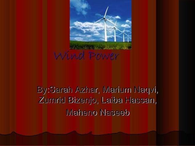 Wind Power By:Sarah Azhar, Marium Naqvi, Zumrid Bizenjo, Laiba Hassan, Maheno Naseeb