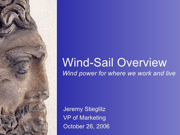 Wind-Sail Overview Wind power for where we work and live Jeremy Stieglitz VP of Marketing  October 26, 2006