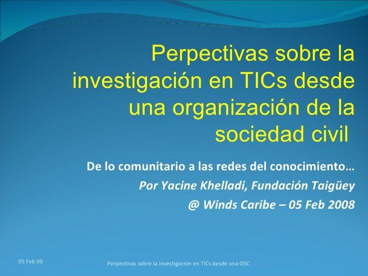 De lo comunitario a las redes del conocimiento… Por Yacine Khelladi, Fundación Taigüey @ Winds Caribe – 05 Feb 2008 Perpec...