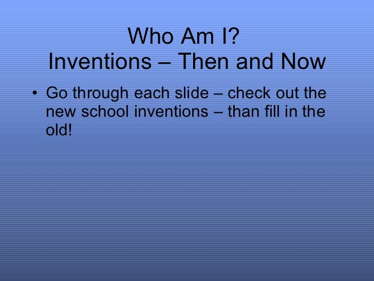 Who Am I?  Inventions – Then and Now <ul><li>Go through each slide – check out the new school inventions – than fill in th...