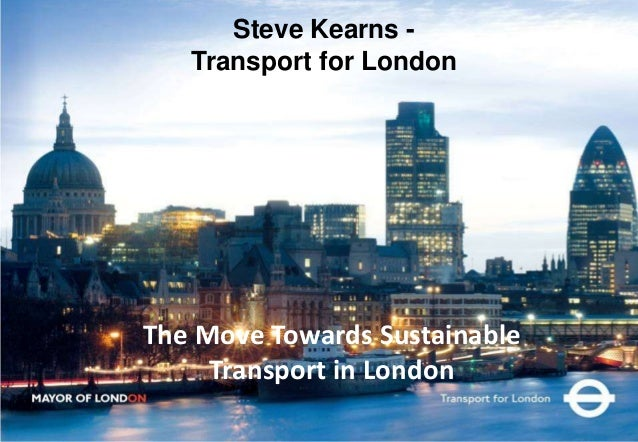 The Move Towards Sustainable Transport in London Steve Kearns - Transport for London