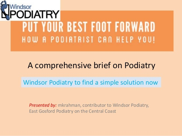 A comprehensive brief on Podiatry Presented by: mkrahman, contributor to Windsor Podiatry, East Gosford Podiatry on the Ce...
