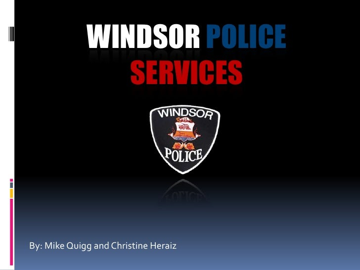 WINDSOR POLICE                 SERVICES     By: Mike Quigg and Christine Heraiz