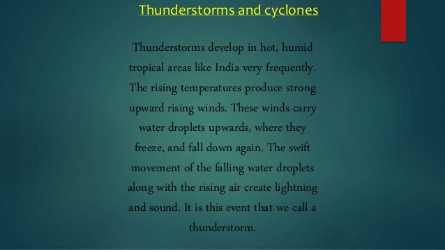 winds storms and cyclones Cyclone is known as hurricane in the american continent it is known as typhoon in philippines and japan tornadoes: tornadoes are the very fast moving dark cloud in the shape of a funnel.