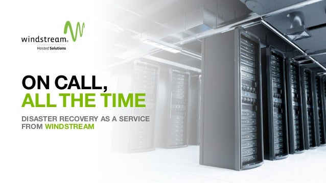 ON CALL, ALLTHE TIME DISASTER RECOVERY AS A SERVICE FROM WINDSTREAM