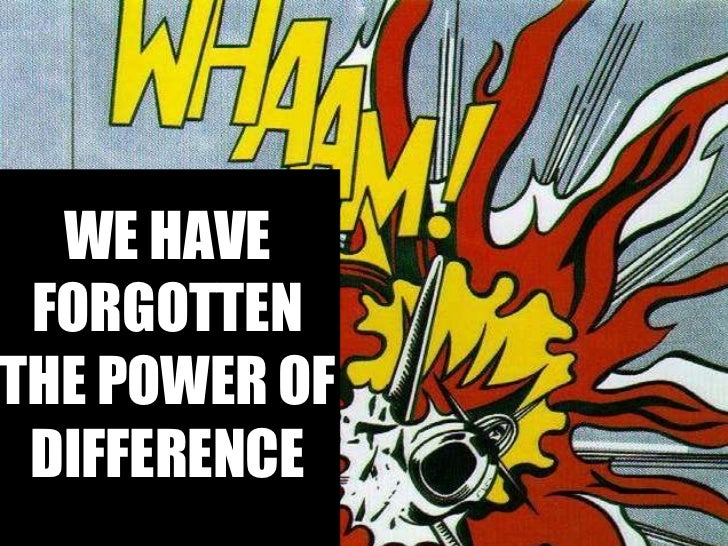 WE HAVE FORGOTTEN THE POWER OF DIFFERENCE
