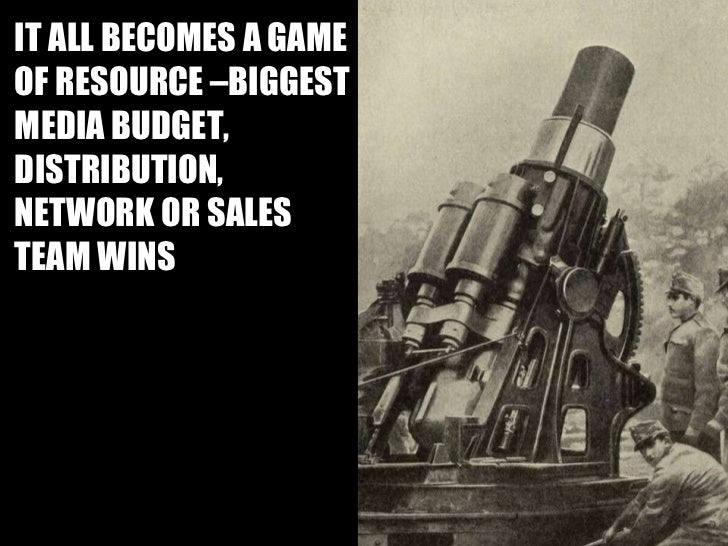 IT ALL BECOMES A GAME OF RESOURCE –BIGGEST MEDIA BUDGET, DISTRIBUTION, NETWORK OR SALES TEAM WINS