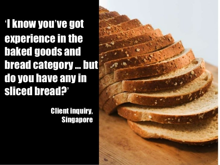 ' I know you ' ve got   experience in the baked goods and bread category … but do you have any in sliced bread? ' Account ...