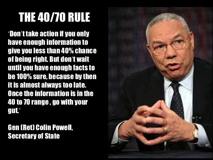 THE 40/70 RULE ' Don ' t take action if you only have enough information to give you less than 40% chance of being right. ...