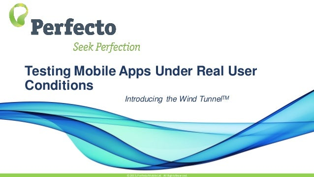 Testing Mobile Apps Under Real User Conditions Introducing the Wind TunnelTM © 2015,Perfecto MobileLtd. All RightsReserved.