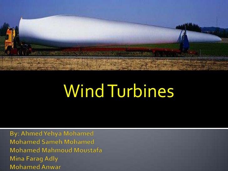 Wind Turbines<br />By: Ahmed Yehya Mohamed MohamedSameh MohamedMohamed MahmoudMoustafaMina FaragAdlyMohamed Anwar<br />