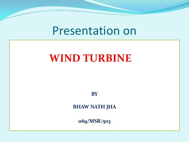 Presentation on WIND TURBINE BY BHAW NATH JHA 069/MSR/503