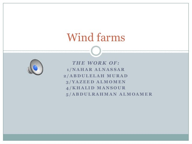 Wind farms  THE WORK OF: 1/NAHAR ALNASSAR2/ABDULELAH MURAD 3/YAZEED ALMOMEN 4/KHALID MANSOUR 5/ABDULRAHMAN ALMOAMER