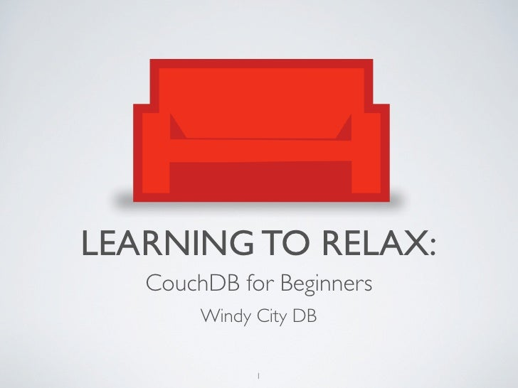 LEARNING TO RELAX:    CouchDB for Beginners         Windy City DB                1