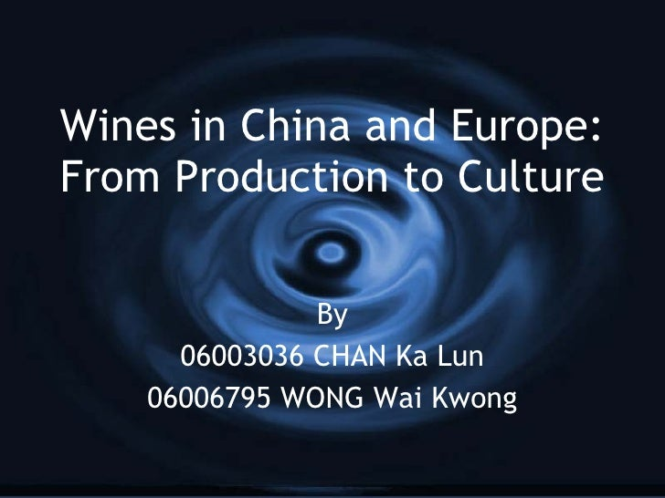 Wines in China and Europe: From Production to Culture By 06003036 CHAN Ka Lun 06006795 WONG Wai Kwong