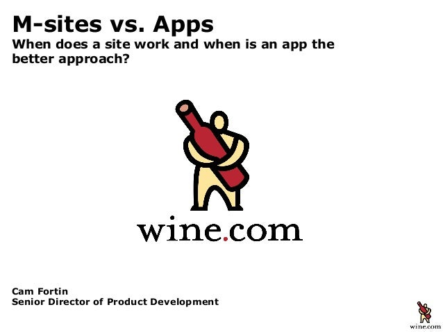Cam FortinSenior Director of Product DevelopmentM-sites vs. AppsWhen does a site work and when is an app thebetter approach?