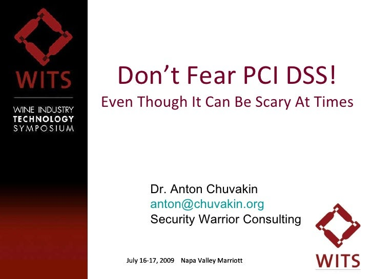 Don't Fear PCI DSS! Even Though It Can Be Scary At Times July 16-17, 2009  Napa Valley Marriott July 16-17, 2009  Napa Val...