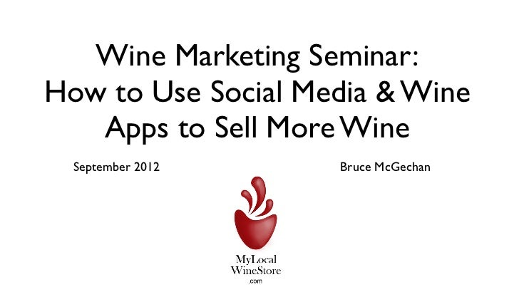 Wine Marketing Seminar:How to Use Social Media & Wine   Apps to Sell More Wine  September 2012    Bruce McGechan