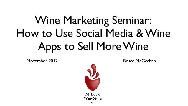 Wine Marketing Seminar:How to Use Social Media & Wine   Apps to Sell More Wine  November 2012     Bruce McGechan
