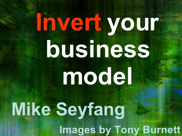 Invert  your business model Mike Seyfang Images by Tony Burnett